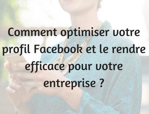 Comment optimiser votre profil Facebook et le rendre efficace pour votre entreprise ?