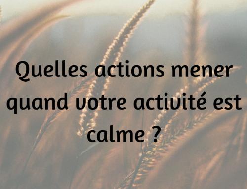 Quelles actions mener quand votre activité est calme ?