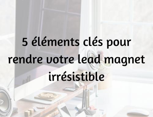 5 éléments clés pour rendre votre lead magnet irrésistible