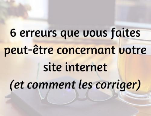 6 erreurs que vous commettez peut-être concernant votre site internet (et comment les corriger)