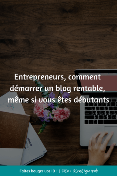 Entrepreneurs, comment démarrer un blog rentable, même si vous êtes débutants